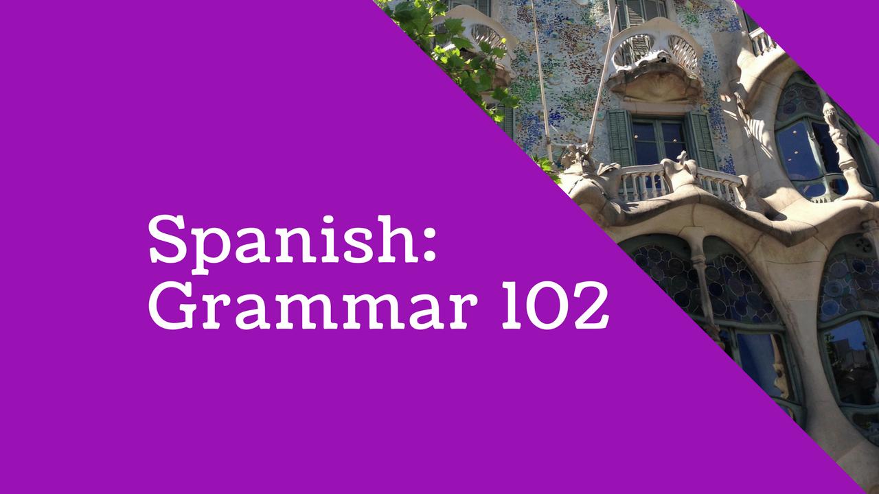 Spanish: Grammar 102